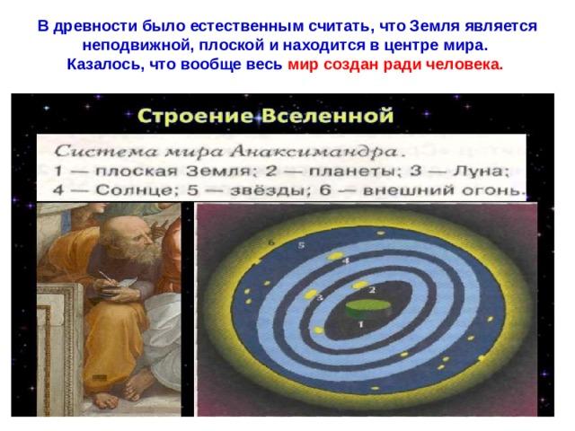 В древности было естественным считать, что Земля является неподвижной, плоской и находится в центре мира.  Казалось, что вообще весь  мир создан ради человека.