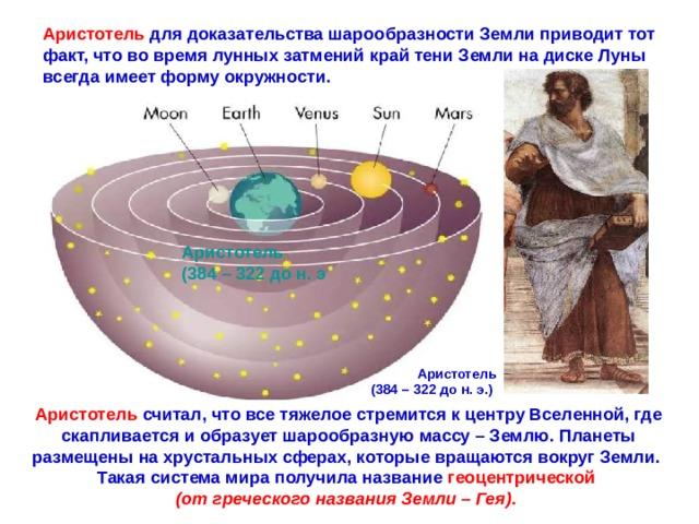Аристотель  для доказательства шарообразности Земли приводит тот факт, что во время лунных затмений край тени Земли на диске Луны всегда имеет форму окружности. Аристотель (384 – 322 до н. э Аристотель (384 – 322 до н. э.)  Аристотель считал, что все тяжелое стремится к центру Вселенной, где скапливается и образует шарообразную массу – Землю. Планеты размещены на хрустальных сферах, которые вращаются вокруг Земли. Такая система мира получила название  геоцентрической (от греческого названия Земли – Гея) .