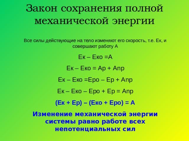 Закон сохранения полной механической энергии Все силы действующие на тело изменяют его скорость, т.е. Ек, и совершают работу А Ек – Еко =А Ек – Еко = Ар + А n р Ек – Еко =Еро – Ер + А n р Ек – Еко – Еро + Ер = А n р (Ек + Ер) – (Еко + Еро) = А Изменение механической энергии системы равно работе всех непотенциальных сил