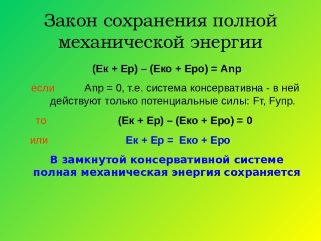 Закон сохранения полной механической энергии (Ек + Ер) – (Еко + Еро) = А n р если А n р = 0, т.е. система консервативна - в ней действуют только потенциальные силы: F т, F упр.  то  (Ек + Ер) – (Еко + Еро) =  0 или  Ек + Ер = Еко + Еро В замкнутой консервативной системе полная механическая энергия сохраняется