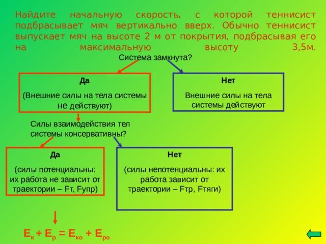 Найдите начальную скорость, с которой теннисист подбрасывает мяч вертикально вверх. Обычно теннисист выпускает мяч на высоте 2 м от покрытия, подбрасывая его на максимальную высоту 3,5м.   Система замкнута? Да (Внешние силы на тела системы не действуют) Нет Внешние силы на тела системы действуют Силы взаимодействия тел системы консервативны? Да (силы потенциальны: их работа не зависит от траектории – F т, F упр) Нет (силы непотенциальны: их работа зависит от траектории – F тр, F тяги) Е к + Е р = Е ко + Е ро