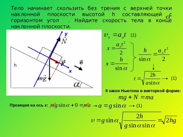 Тело начинает скользить без трения с верхней точки наклонной плоскости высотой h составляющей с горизонтом угол . Найдите скорость тела в конце наклонной плоскости. у (1) h х (1) II закон Ньютона в векторной форме: Проекция на ось х : (1)
