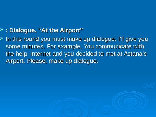 ": Dialogue. ""At the Airport"" In this round you must make up dialogue. I'll give you some minutes. For example, You communicate with the help internet and you decided to met at Astana's Airport. Please, make up dialogue."
