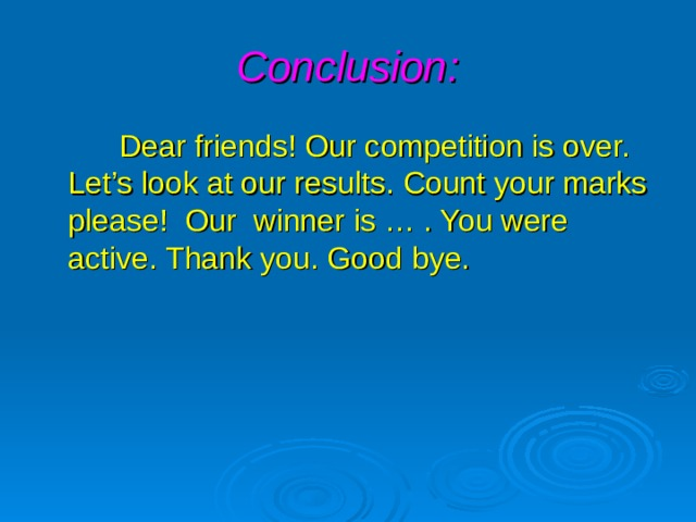 Conclusion:  Dear friends! Our competition is over. Let's look at our results. Count your marks please! Our winner is … . You were active. Thank you. Good bye.