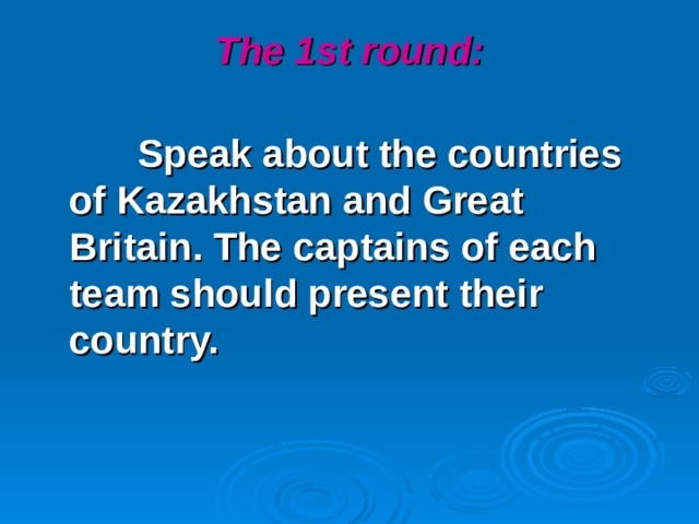 The 1st round:    Speak about the countries of Kazakhstan and Great Britain. The captains of each team should present their country.