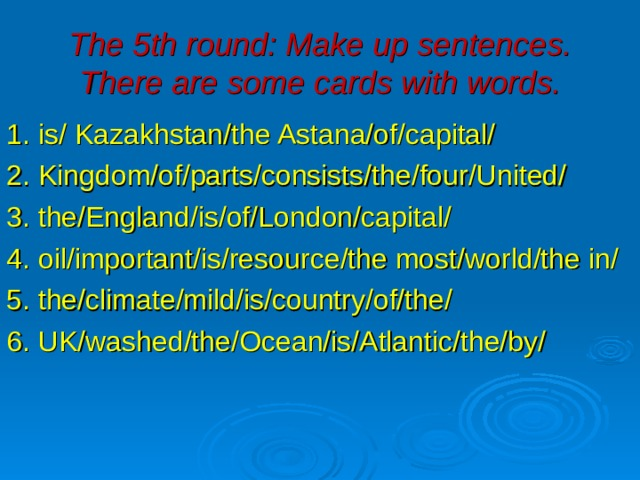 The 5th round: Make up sentences. There are some cards with words. 1. is/ Kazakhstan/the Astana/of/capital/ 2. Kingdom/of/parts/consists/the/four/United/ 3. the/England/is/of/London/capital/ 4. oil/important/is/resource/the most/world/the in/ 5. the/climate/mild/is/country/of/the/ 6. UK/washed/the/Ocean/is/Atlantic/the/by/