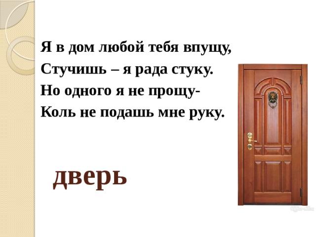 Я в дом любой тебя впущу, Стучишь – я рада стуку. Но одного я не прощу- Коль не подашь мне руку. дверь