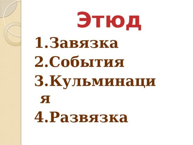 Этюд   1.Завязка 2.События 3.Кульминация 4.Развязка