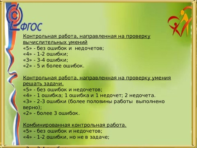 Контрольная работа, направленная на проверку вычислительных умений «5» - без ошибок и недочетов; «4» - 1-2 ошибки; «3» - 3-4 ошибки; «2» - 5 и более ошибок. Контрольная работа, направленная на проверку умения решать задачи. «5» - без ошибок и недочетов; «4» - 1 ошибка; 1 ошибка и 1 недочет; 2 недочета. «3» - 2-3 ошибки (более половины работы выполнено верно); «2» - более 3 ошибок.  Комбинированная контрольная работа. «5» - без ошибок и недочетов; «4» - 1-2 ошибки, но не в задаче; «3» - 3-4 ошибки; «2» - более 4 ошибок.