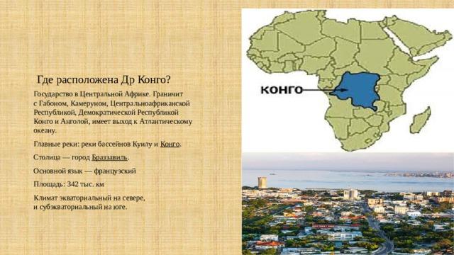 Где расположена Др Конго? Государство вЦентральной Африке. Граничит сГабоном,Камеруном,Центральноафриканской Республикой,Демократической Республикой КонгоиАнголой, имеет выход кАтлантическому океану. Главные реки:рекибассейновКуилуи Конго . Столица— город Браззавиль . Основной язык— французский Площадь: 342 тыс. км Климатэкваториальныйна севере, исубэкваториальныйна юге.
