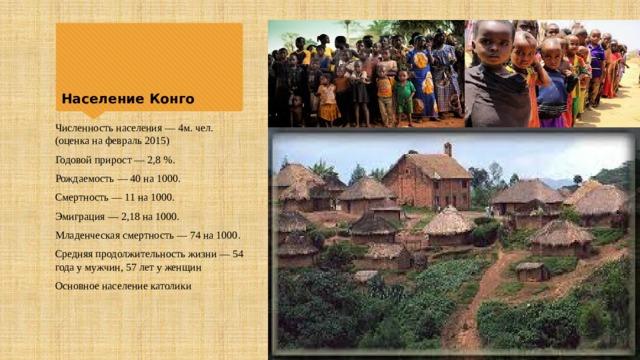 Население Конго Численность населения— 4м. чел. (оценка на февраль 2015) Годовой прирост— 2,8%. Рождаемость— 40 на 1000. Смертность— 11 на 1000. Эмиграция— 2,18 на 1000. Младенческая смертность— 74 на 1000. Средняя продолжительность жизни— 54 года у мужчин, 57 лет у женщин Основное население католики
