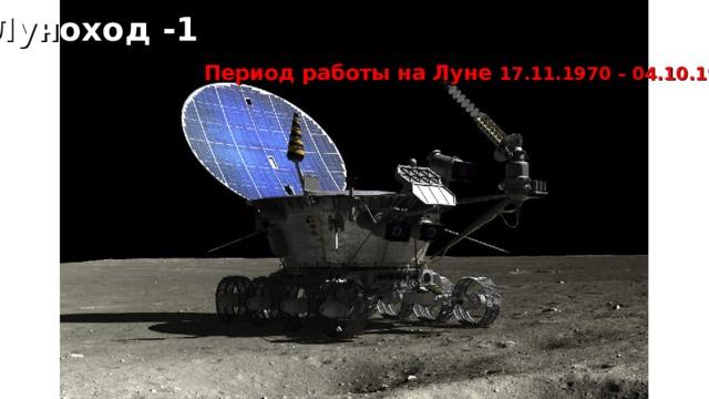 Луноход -1  Период работы на Луне 17.11.1970 – 04.10.1971