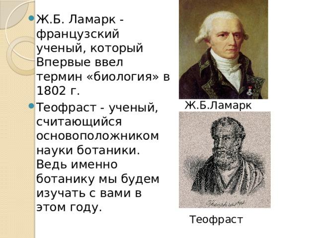 Ж.Б. Ламарк - французский ученый, который Впервые ввел термин «биология» в 1802 г. Теофраст - ученый, считающийся основоположником науки ботаники. Ведь именно ботанику мы будем изучать с вами в этом году.