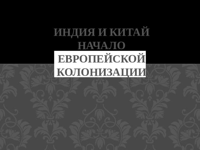 ИНДИЯ И КИТАЙ  НАЧАЛО ЕВРОПЕЙСКОЙ КОЛОНИЗАЦИИ
