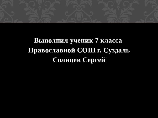 Выполнил ученик 7 класса Православной СОШ г. Суздаль Солнцев Сергей