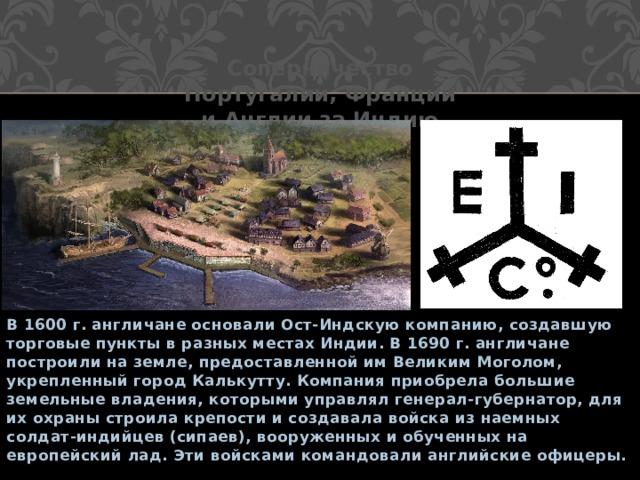 Соперничество Португалии, Франции и Англии за Индию В 1600 г. англичане основали Ост-Индскую компанию, создавшую торговые пункты в разных местах Индии. В 1690 г. англичане построили на земле, предоставленной им Великим Моголом, укрепленный город Калькутту. Компания приобрела большие земельные владения, которыми управлял генерал-губернатор, для их охраны строила крепости и создавала войска из наемных солдат-индийцев (сипаев), вооруженных и обученных на европейский лад. Эти войсками командовали английские офицеры.