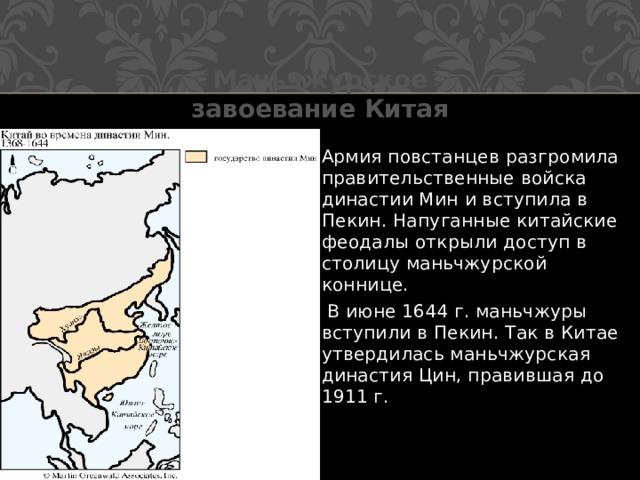 Маньчжурское завоевание Китая Армия повстанцев разгромила правительственные войска династии Мин и вступила в Пекин. Напуганные китайские феодалы открыли доступ в столицу маньчжурской коннице.  В июне 1644 г. маньчжуры вступили в Пекин. Так в Китае утвердилась маньчжурская династия Цин, правившая до 1911 г.
