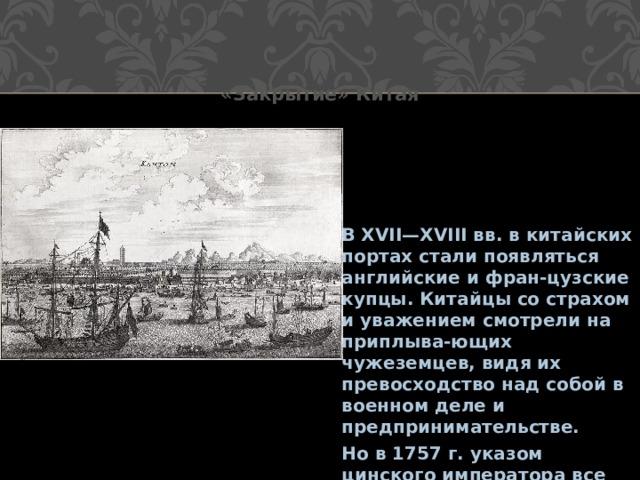 «Закрытие» Китая   В XVII—XVIII вв. в китайских портах стали появляться английские и фран-цузские купцы. Китайцы со страхом и уважением смотрели на приплыва-ющих чужеземцев, видя их превосходство над собой в военном деле и предпринимательстве. Но в 1757 г. указом цинского императора все порты, кроме Гуанчжоу, были закрыты для внешней торговли.