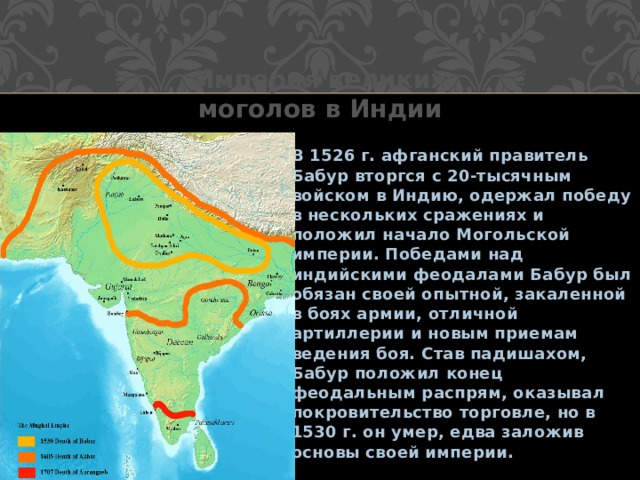Империя великих моголов в Индии В 1526 г. афганский правитель Бабур вторгся с 20-тысячным войском в Индию, одержал победу в нескольких сражениях и положил начало Могольской империи. Победами над индийскими феодалами Бабур был обязан своей опытной, закаленной в боях армии, отличной артиллерии и новым приемам ведения боя. Став падишахом, Бабур положил конец феодальным распрям, оказывал покровительство торговле, но в 1530 г. он умер, едва заложив основы своей империи.