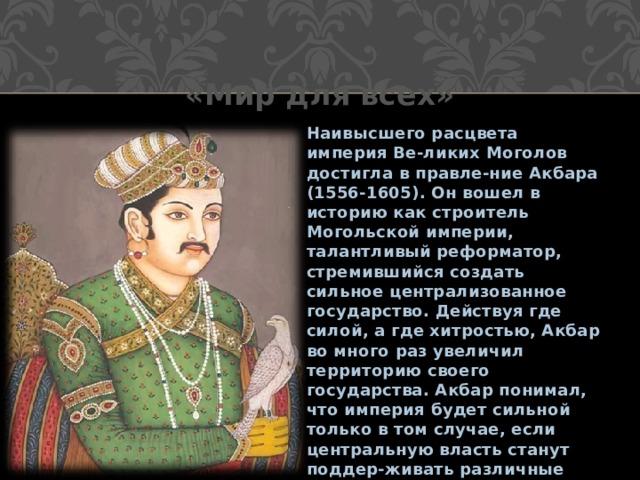 «Мир для всех» Наивысшего расцвета империя Ве-ликих Моголов достигла в правле-ние Акбара (1556-1605). Он вошел в историю как строитель Могольской империи, талантливый реформатор, стремившийся создать сильное централизованное государство. Действуя где силой, а где хитростью, Акбар во много раз увеличил территорию своего государства. Акбар понимал, что империя будет сильной только в том случае, если центральную власть станут поддер-живать различные слои населения.