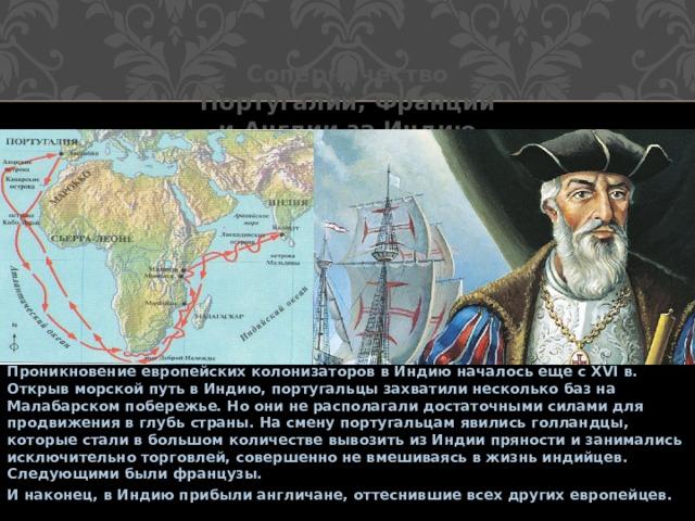 Соперничество Португалии, Франции и Англии за Индию Проникновение европейских колонизаторов в Индию началось еще с XVI в. Открыв морской путь в Индию, португальцы захватили несколько баз на Малабарском побережье. Но они не располагали достаточными силами для продвижения в глубь страны. На смену португальцам явились голландцы, которые стали в большом количестве вывозить из Индии пряности и занимались исключительно торговлей, совершенно не вмешиваясь в жизнь индийцев. Следующими были французы. И наконец, в Индию прибыли англичане, оттеснившие всех других европейцев.