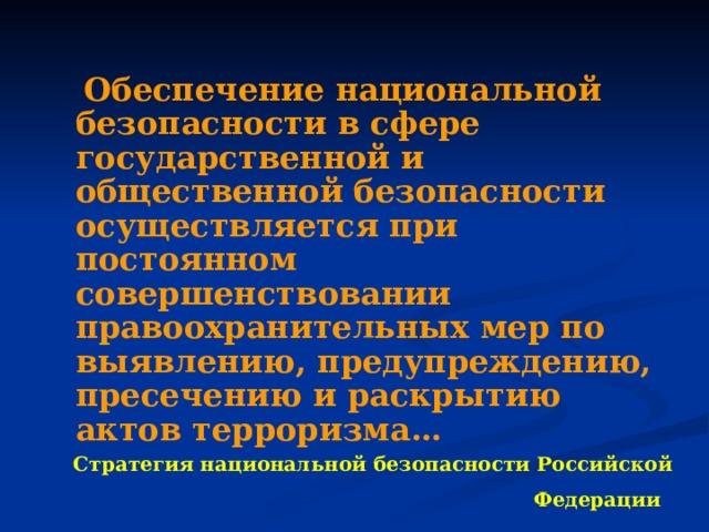 Обеспечение национальной безопасности в сфере государственной и общественной безопасности осуществляется при постоянном совершенствовании правоохранительных мер по выявлению, предупреждению, пресечению и раскрытию актов терроризма… Стратегия национальной безопасности Российской Федерации