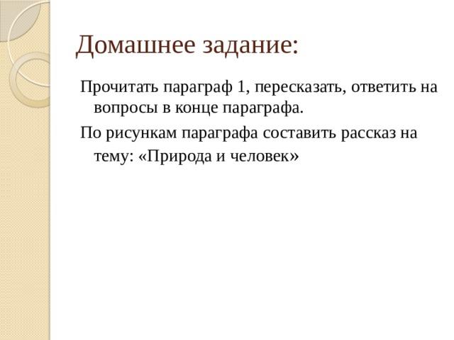 Домашнее задание: Прочитать параграф 1, пересказать, ответить на вопросы в конце параграфа. По рисункам параграфа составить рассказ на тему: «Природа и человек »