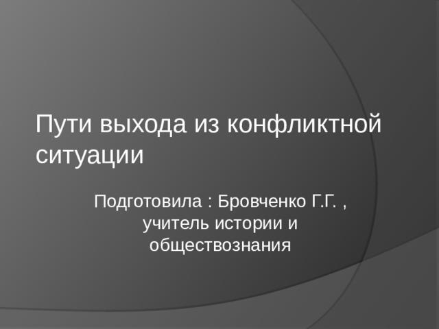 Пути выхода из конфликтной ситуации Подготовила : Бровченко Г.Г. , учитель истории и обществознания