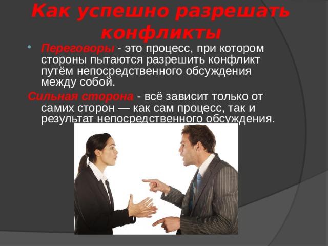 Как успешно разрешать  конфликты Переговоры - это процесс, при котором стороны пытаются разрешить конфликт путём непосредственного обсуждения между собой. Сильная сторона - всё зависит только от самих сторон — как сам процесс, так и результат непосредственного обсуждения.