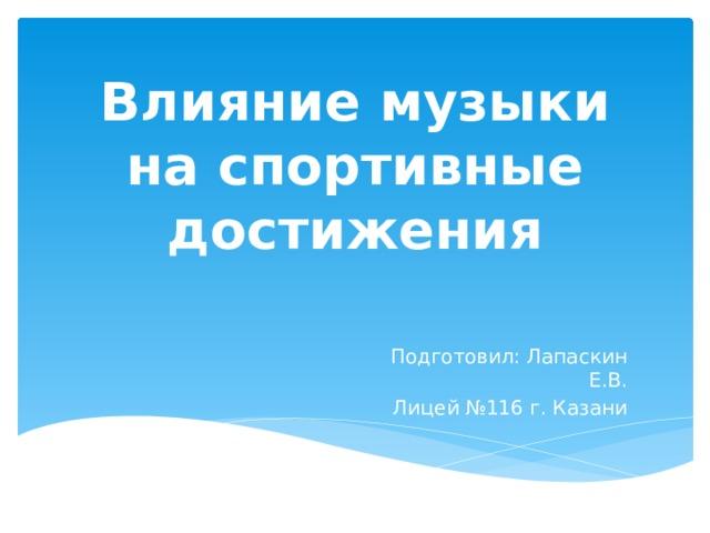 Влияние музыки на спортивные достижения Подготовил: Лапаскин Е.В. Лицей №116 г. Казани