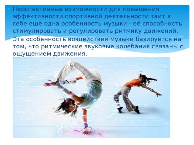 Перспективные возможности для повышения эффективности спортивной деятельности таит в себе ещё одна особенность музыки - её способность стимулировать и регулировать ритмику движений. Эта особенность воздействия музыки базируется на том, что ритмические звуковые колебания связаны с ощущением движения.