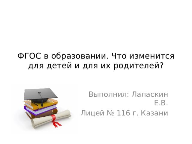 ФГОС в образовании. Что изменится для детей и для их родителей? Выполнил: Лапаскин Е.В. Лицей № 116 г. Казани