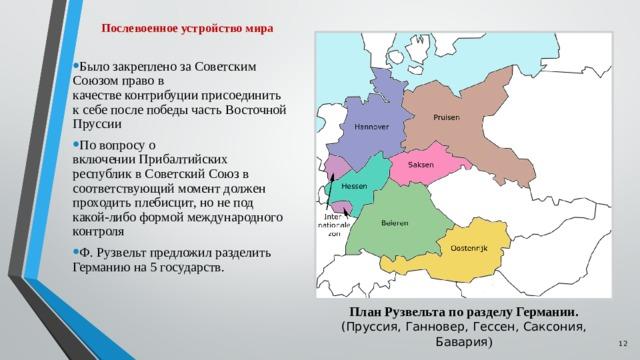 Послевоенное устройство мира Было закреплено за Советским Союзом право в качествеконтрибуцииприсоединить к себе после победы частьВосточной Пруссии По вопросу о включенииПрибалтийских республикв Советский Союз в соответствующий момент должен проходитьплебисцит, но не под какой-либо формой международного контроля Ф. Рузвельт предложил разделить Германию на 5 государств. План Рузвельта по разделу Германии. (Пруссия, Ганновер, Гессен, Саксония, Бавария )