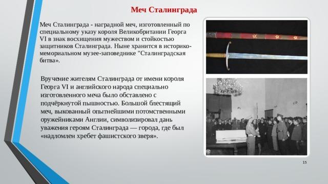 Меч Сталинграда Меч Сталинграда - наградной меч, изготовленный по специальному указу короля Великобритании Георга VI в знак восхищения мужеством и стойкостью защитников Сталинграда. Ныне хранится в историко-мемориальном музее-заповеднике