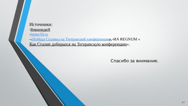 Источники:  - ВикипидиЯ  - lemur59.ru  - « Победа  Сталина  на  Тегеранской  конференции » .  - ИА REGNUM « Как Сталин добирался на Тегеранскую конференцию ».    Спасибо за внимание.