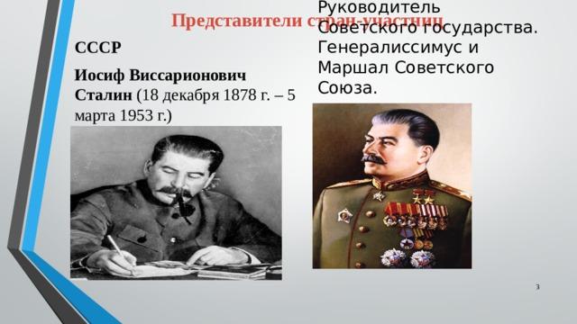 Представители стран-участниц СССР Иосиф Виссарионович Сталин (18 декабря 1878 г. – 5 марта 1953 г.) Руководитель Советского государства. Генералиссимус и Маршал Советского Союза.