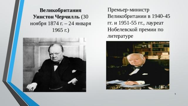 Великобритания  Уинстон Черчилль (30 ноября 1874 г. – 24 января 1965 г.) Премьер-министр Великобритании в 1940-45 гг. и 1951-55 гг., лауреат Нобелевской премии по литературе