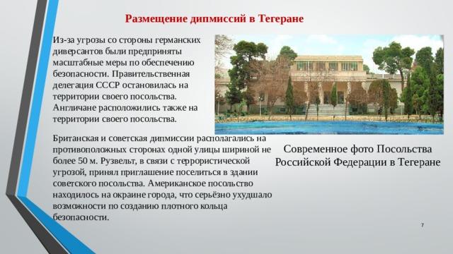 Размещение дипмиссий в Тегеране Из-за угрозы со стороны германских диверсантов были предприняты масштабные меры по обеспечению безопасности. Правительственная делегация СССР остановилась на территории своего посольства. Англичане расположились также на территории своего посольства. Британская и советская дипмиссии располагались на противоположных сторонах одной улицы шириной не более 50 м. Рузвельт, в связи с террористической угрозой, принял приглашение поселиться в здании советского посольства. Американское посольство находилось на окраине города, что серьёзно ухудшало возможности по созданию плотного кольца безопасности.  Современное фото Посольства Российской Федерации в Тегеране