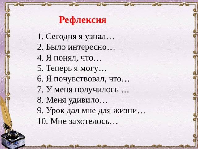 Рефлексия 1. Сегодня я узнал…  2. Было интересно…  4. Я понял, что…  5. Теперь я могу…  6. Я почувствовал, что…  7. У меня получилось …  8. Меня удивило…  9. Урок дал мне для жизни…  10. Мне захотелось…