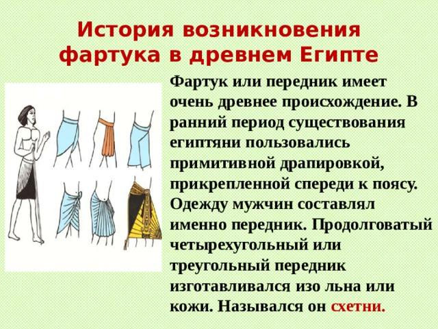 История возникновения фартука в древнем Египте Фартук или передник имеет очень древнее происхождение. В ранний период существования египтяни пользовались примитивной драпировкой, прикрепленной спереди к поясу. Одежду мужчин составлял именно передник. Продолговатый четырехугольный или треугольный передник изготавливался изо льна или кожи. Назывался он схетни.
