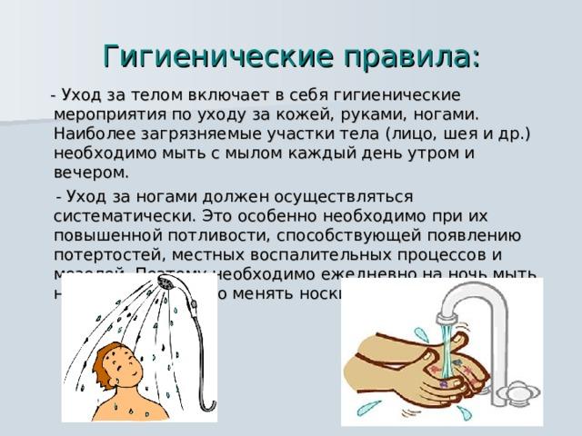 Гигиенические правила:  - Уход за телом включает в себя гигиенические мероприятия по уходу за кожей, руками, ногами. Наиболее загрязняемые участки тела (лицо, шея и др.) необходимо мыть с мылом каждый день утром и вечером.  - Уход за ногами должен осуществляться систематически. Это особенно необходимо при их повышенной потливости, способствующей появлению потертостей, местных воспалительных процессов и мозолей. Поэтому необходимо ежедневно на ночь мыть ноги с мылом, часто менять носки.