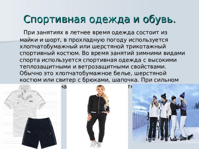Спортивная одежда и обувь.  При занятиях в летнее время одежда состоит из майки и шорт, в прохладную погоду используется хлопчатобумажный или шерстяной трикотажный спортивный костюм. Во время занятий зимними видами спорта используется спортивная одежда с высокими теплозащитными и ветрозащитными свойствами. Обычно это хлопчатобумажное белье, шерстяной костюм или свитер с брюками, шапочка. При сильном ветре сверху надевается ветрозащитная куртка.