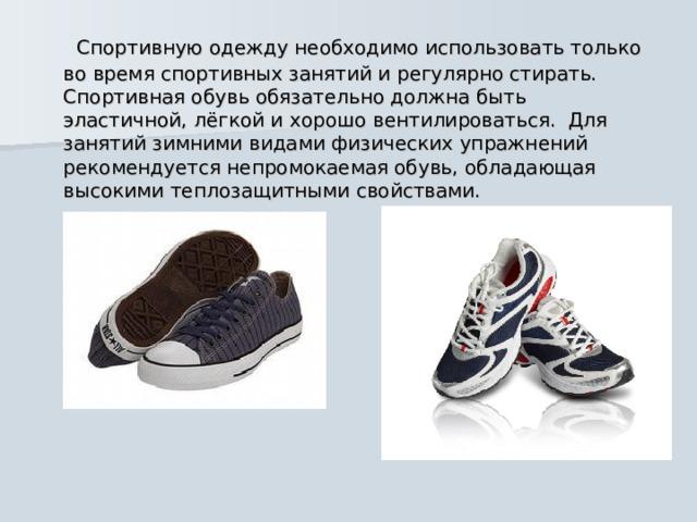 Спортивную одежду необходимо использовать только во время спортивных занятий и регулярно стирать. Спортивная обувь обязательно должна быть эластичной, лёгкой и хорошо вентилироваться. Для занятий зимними видами физических упражнений рекомендуется непромокаемая обувь, обладающая высокими теплозащитными свойствами.