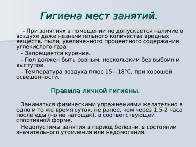 Гигиена мест занятий.  - При занятиях в помещении не допускается наличие в воздухе даже незначительного количества вредных веществ, пыли, увеличенного процентного содержания углекислого газа.  - Запрещается курение.  - Пол должен быть ровным, нескользким без выбоин и выступов.  - Температура воздуха плюс 15—18°С, при хорошей освещенности.  Правила личной гигиены.   Заниматься физическими упражнениями желательно в одно и то же время суток, не ранее, чем через 1,5-2 часа после еды (но не натощак), в соответствующей спортивной форме.  Недопустимы занятия в период болезни, в состоянии значительного утомления или недомогания.
