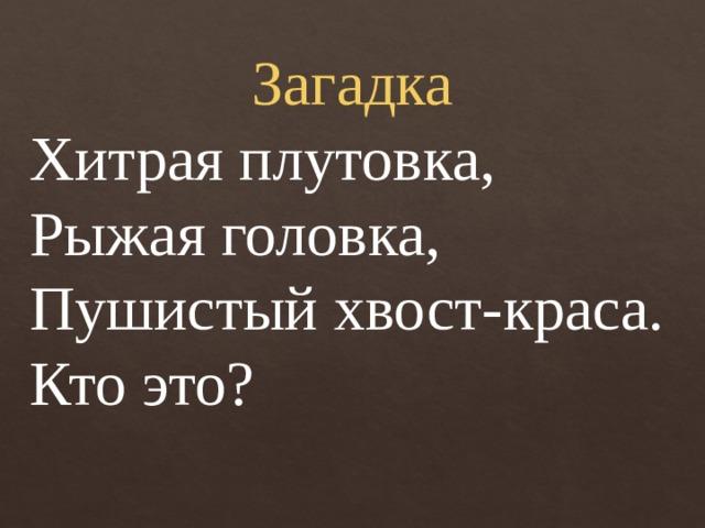 Загадка Хитрая плутовка, Рыжая головка, Пушистый хвост-краса. Кто это?