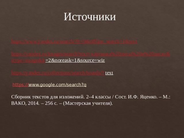 Источники https://www.yandex.ru/search/?lr=9&offline_search=1&text   https ://yandex.ru/images/search?text= картинка%20лисы%20и%20лисят& stype = image&lr =2&noreask=1&source=wiz   https://yandex.ru/collections/search/boards/? text    https:// www.google.com/search?q   Сборник текстов для изложений. 2–4 классы / Сост. И.Ф. Яценко. – М.: ВАКО, 2014. – 256 с. – (Мастерская учителя).
