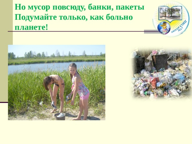 Но мусор повсюду, банки, пакеты  Подумайте только, как больно планете!