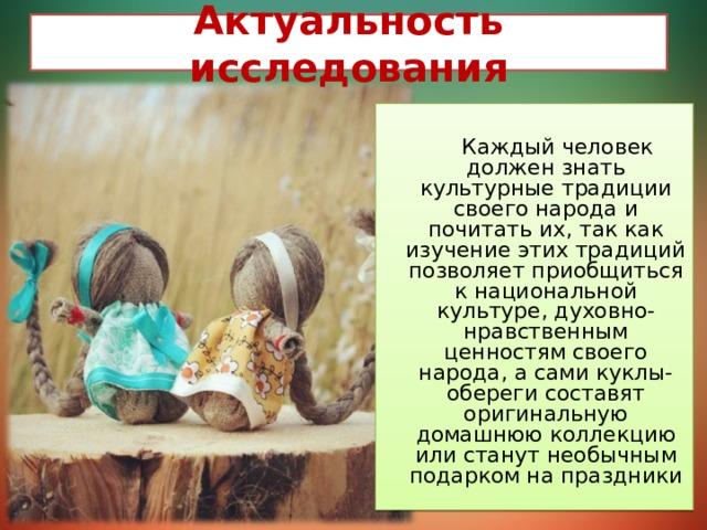 Актуальность исследования Каждый человек должен знать культурные традиции своего народа и почитать их, так как изучение этих традиций позволяет приобщиться к национальной культуре, духовно-нравственным ценностям своего народа, а сами куклы-обереги составят оригинальную домашнюю коллекцию или станут необычным подарком на праздники