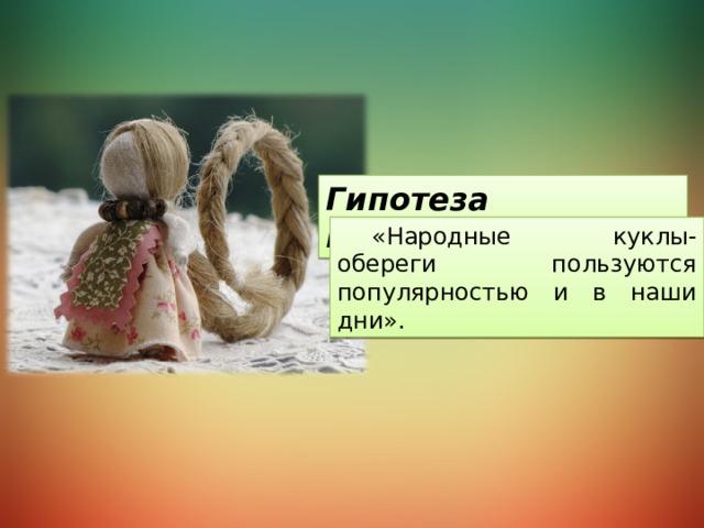 Гипотеза исследования: «Народные куклы-обереги пользуются популярностью и в наши дни».