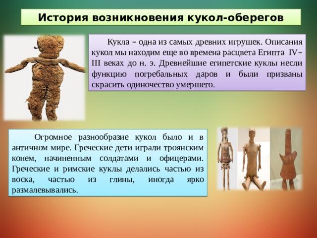 История возникновения кукол-оберегов Кукла – одна из самых древних игрушек. Описания кукол мы находим еще во времена расцвета Египта IV – III веках до н. э. Древнейшие египетские куклы несли функцию погребальных даров и были призваны скрасить одиночество умершего.  Огромное разнообразие кукол было и в античном мире. Греческие дети играли троянским конем, начиненным солдатами и офицерами. Греческие и римские куклы делались частью из воска, частью из глины, иногда ярко размалевывались.